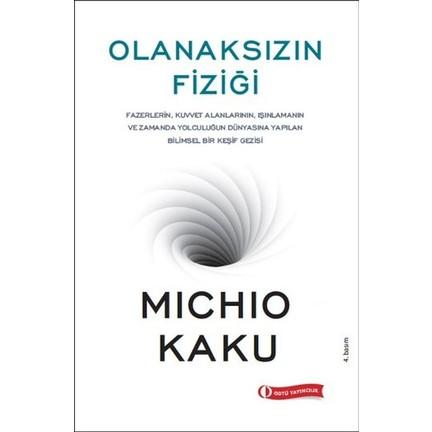 Olanaksızın Fiziği (Fazerlerin, Kuvvet Alanlarının, Işınlamanın ve Zamanda Yolculuğun Dünyasına Yapılan Bilimsel Bir Keşif Gezisi) – Michio Kaku